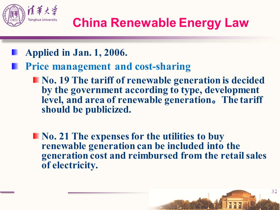 32 China Renewable Energy Law Applied in Jan. 1, 2006. Price management and cost-sharing No. 19 The tariff of renewable generation is decided by the g