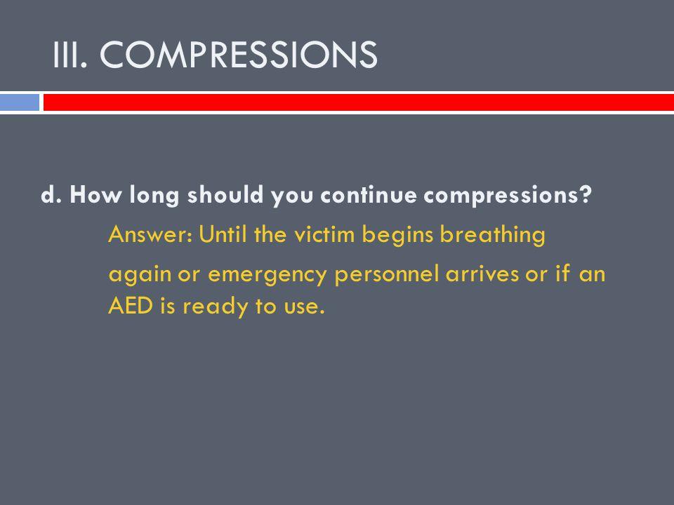 III.COMPRESSIONS d. How long should you continue compressions.