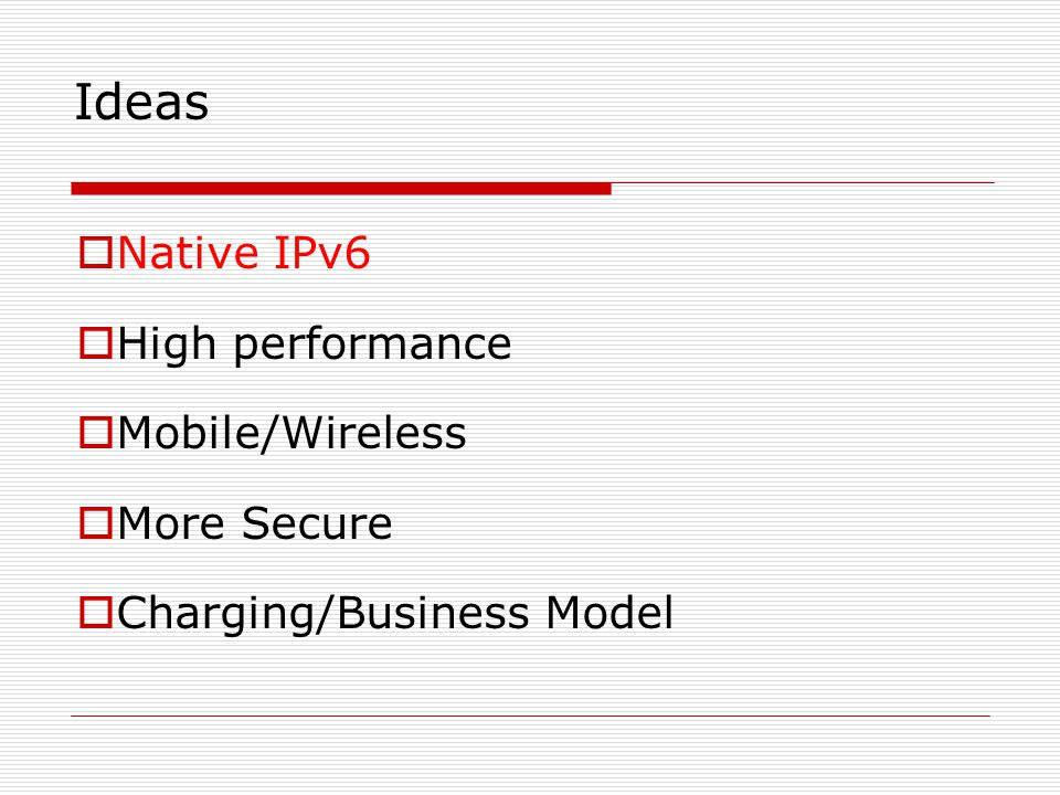 Ideas  Native IPv6  High performance  Mobile/Wireless  More Secure  Charging/Business Model