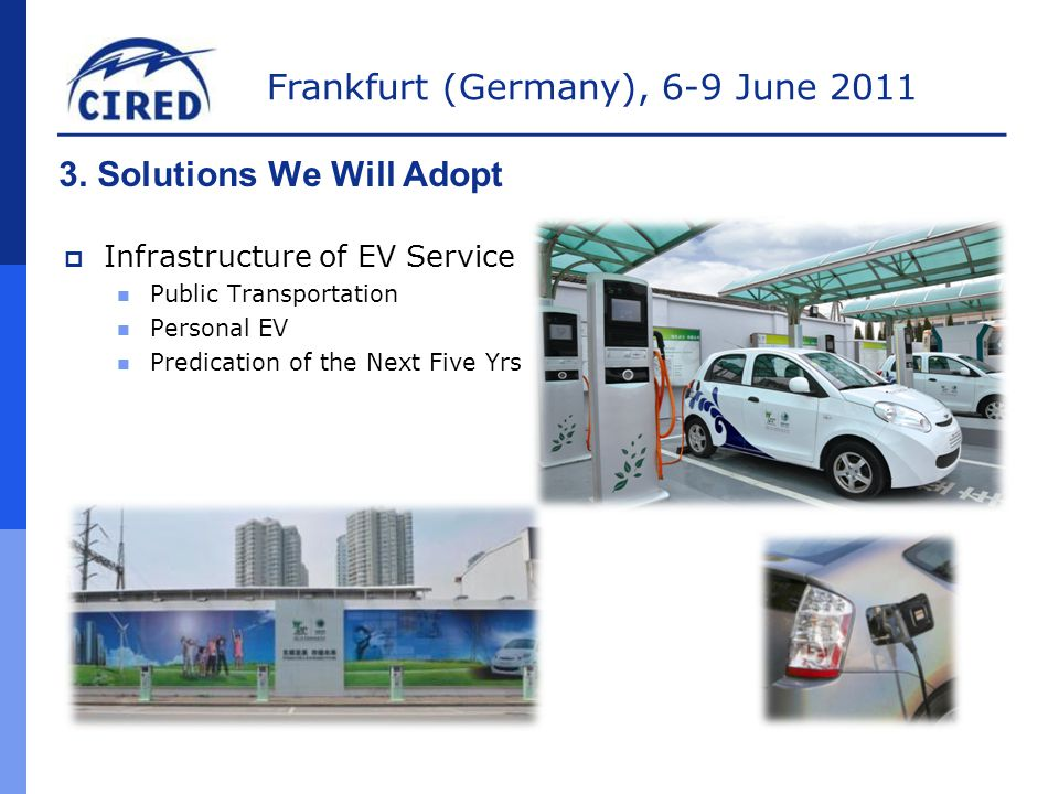 Frankfurt (Germany), 6-9 June 2011 3. Solutions We Will Adopt  Infrastructure of EV Service Public Transportation Personal EV Predication of the Next