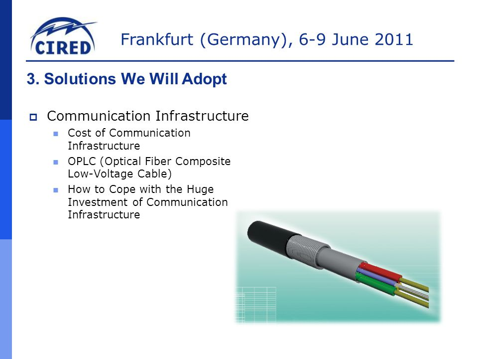 Frankfurt (Germany), 6-9 June 2011 3. Solutions We Will Adopt  Communication Infrastructure Cost of Communication Infrastructure OPLC (Optical Fiber
