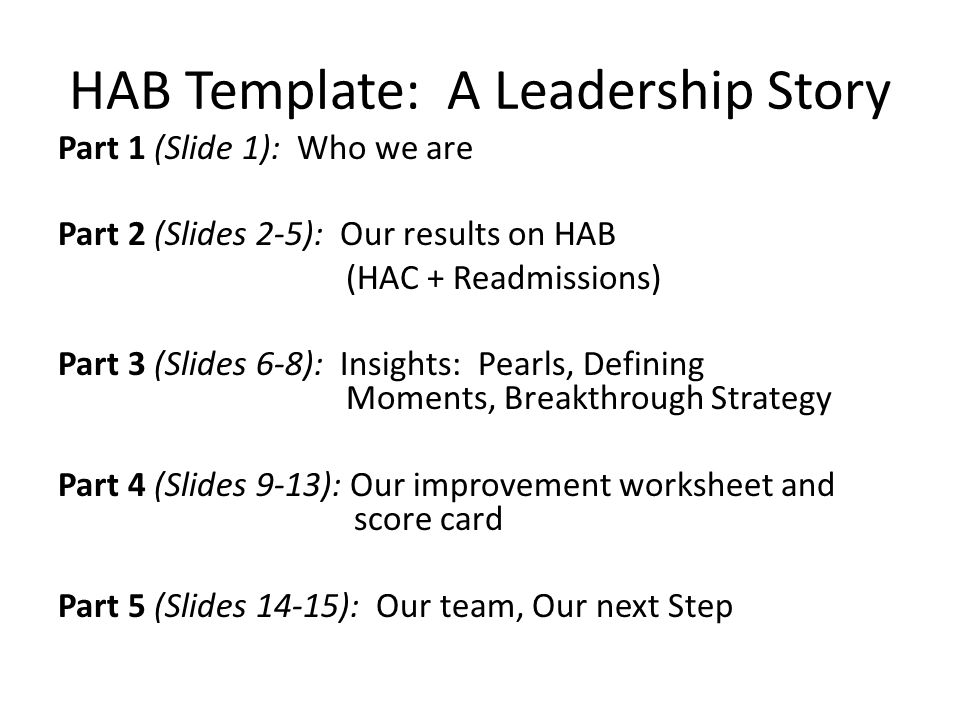 HAB Template: A Leadership Story Part 1 (Slide 1): Who we are Part 2 (Slides 2-5): Our results on HAB (HAC + Readmissions) Part 3 (Slides 6-8): Insights: Pearls, Defining Moments, Breakthrough Strategy Part 4 (Slides 9-13): Our improvement worksheet and score card Part 5 (Slides 14-15): Our team, Our next Step