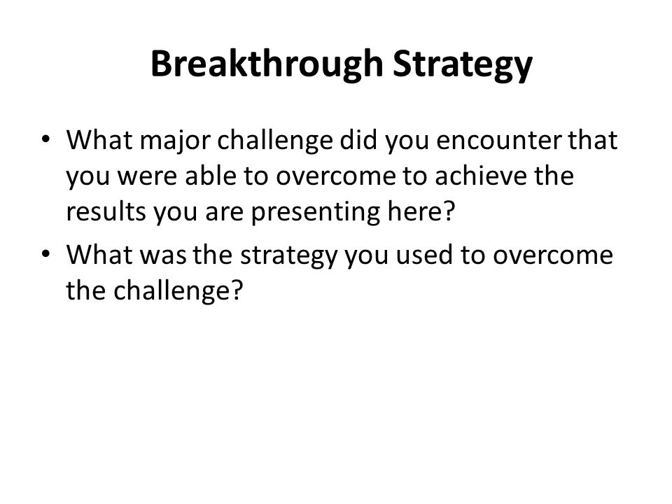 Breakthrough Strategy What major challenge did you encounter that you were able to overcome to achieve the results you are presenting here.