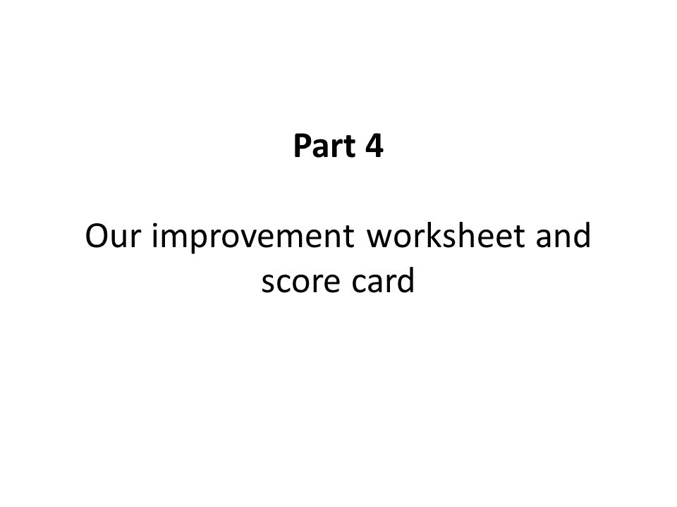 Part 4 Our improvement worksheet and score card