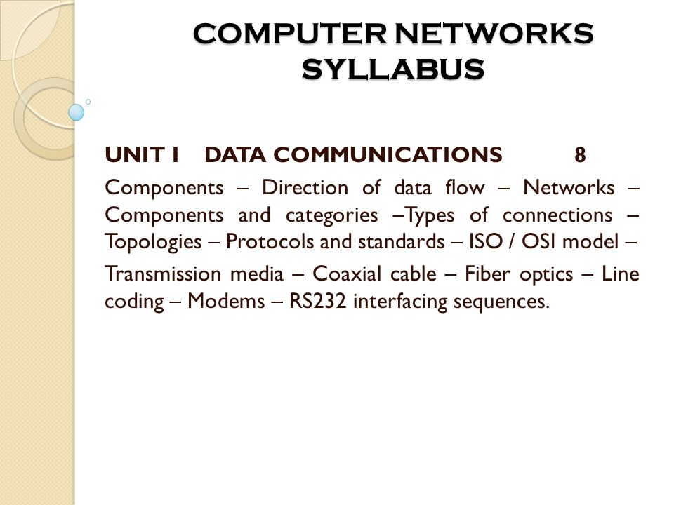 COMPUTER NETWORKS SYLLABUS UNIT I DATA COMMUNICATIONS8 Components – Direction of data flow – Networks – Components and categories –Types of connections – Topologies – Protocols and standards – ISO / OSI model – Transmission media – Coaxial cable – Fiber optics – Line coding – Modems – RS232 interfacing sequences.