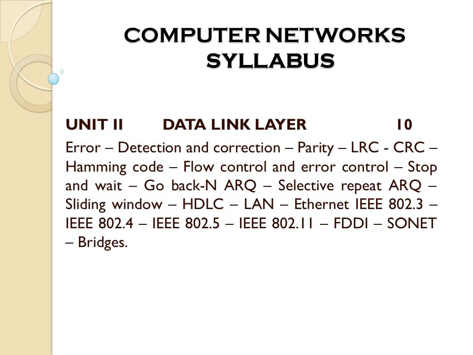 COMPUTER NETWORKS SYLLABUS COMPUTER NETWORKS SYLLABUS UNIT II DATA LINK LAYER 10 Error – Detection and correction – Parity – LRC - CRC – Hamming code – Flow control and error control – Stop and wait – Go back-N ARQ – Selective repeat ARQ – Sliding window – HDLC – LAN – Ethernet IEEE 802.3 – IEEE 802.4 – IEEE 802.5 – IEEE 802.11 – FDDI – SONET – Bridges.