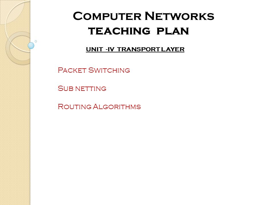 UNIT -IV TRANSPORT LAYER Computer Networks teaching plan Packet Switching Sub netting Routing Algorithms