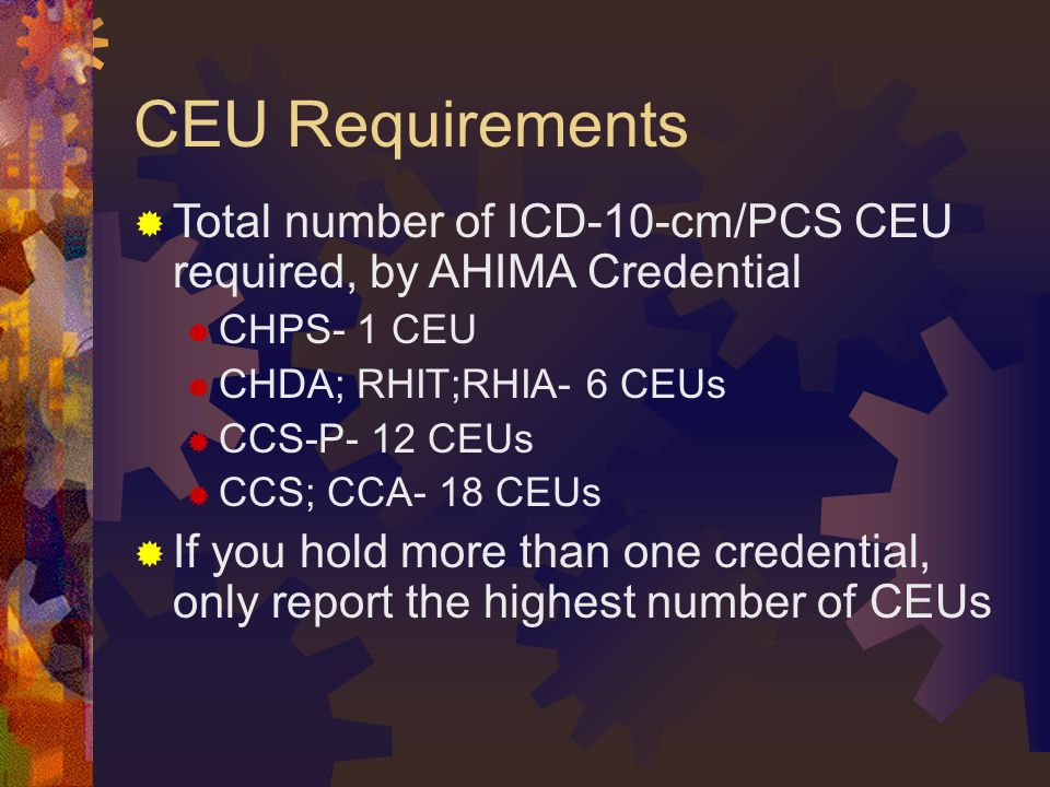 CEU Requirements  Total number of ICD-10-cm/PCS CEU required, by AHIMA Credential  CHPS- 1 CEU  CHDA; RHIT;RHIA- 6 CEUs  CCS-P- 12 CEUs  CCS; CCA- 18 CEUs  If you hold more than one credential, only report the highest number of CEUs