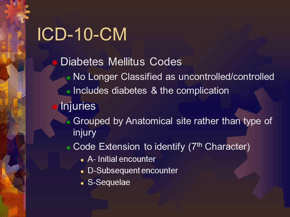 ICD-10-CM  Diabetes Mellitus Codes  No Longer Classified as uncontrolled/controlled  Includes diabetes & the complication  Injuries  Grouped by Anatomical site rather than type of injury  Code Extension to identify (7 th Character) A- Initial encounter D-Subsequent encounter S-Sequelae