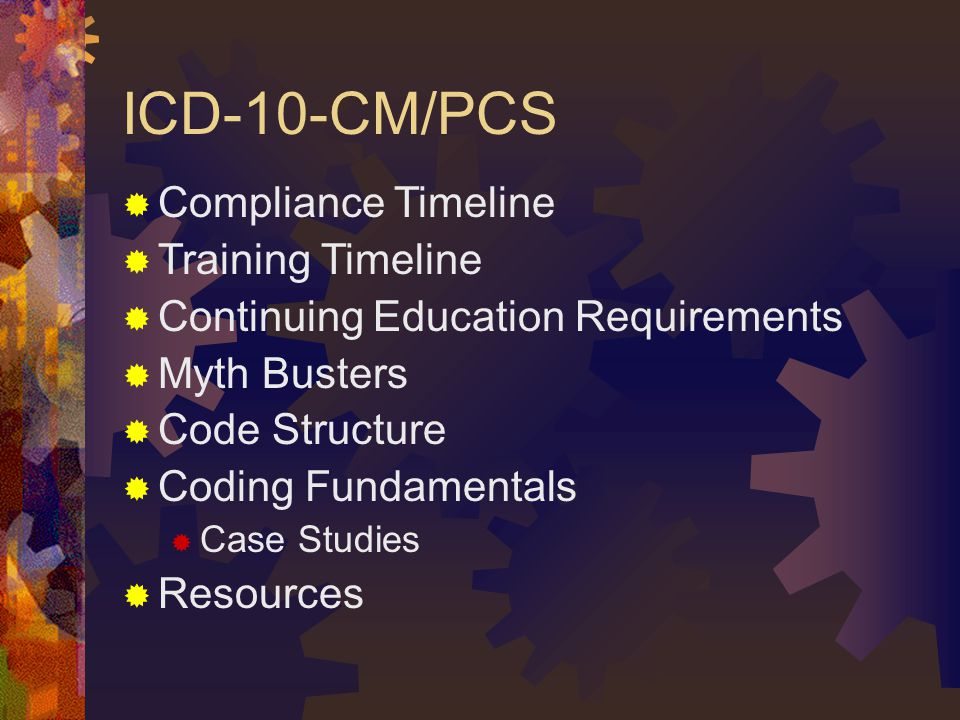 ICD-10-CM/PCS  Compliance Timeline  Training Timeline  Continuing Education Requirements  Myth Busters  Code Structure  Coding Fundamentals  Case Studies  Resources