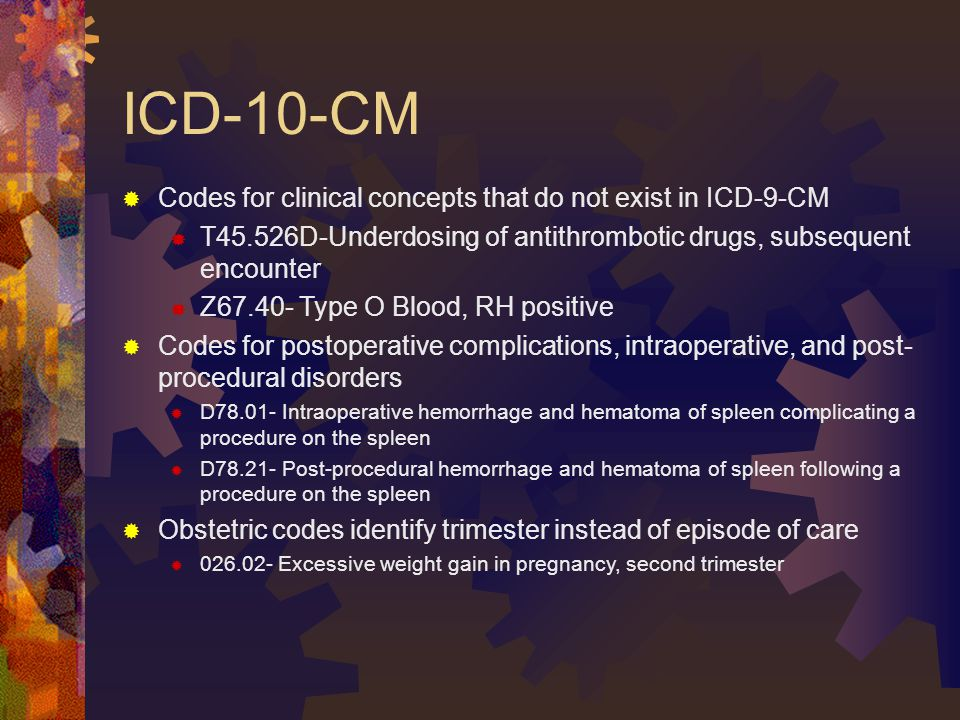 ICD-10-CM  Codes for clinical concepts that do not exist in ICD-9-CM  T45.526D-Underdosing of antithrombotic drugs, subsequent encounter  Z67.40- Type O Blood, RH positive  Codes for postoperative complications, intraoperative, and post- procedural disorders  D78.01- Intraoperative hemorrhage and hematoma of spleen complicating a procedure on the spleen  D78.21- Post-procedural hemorrhage and hematoma of spleen following a procedure on the spleen  Obstetric codes identify trimester instead of episode of care  026.02- Excessive weight gain in pregnancy, second trimester