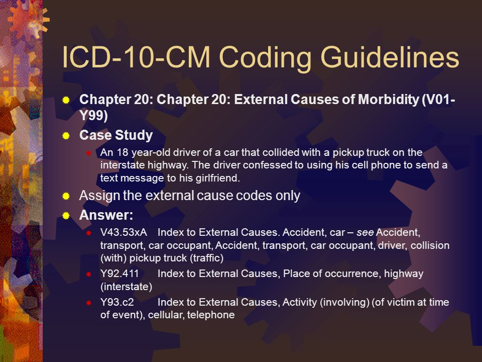 ICD-10-CM Coding Guidelines  Chapter 20: Chapter 20: External Causes of Morbidity (V01- Y99)  Case Study  An 18 year-old driver of a car that collided with a pickup truck on the interstate highway.