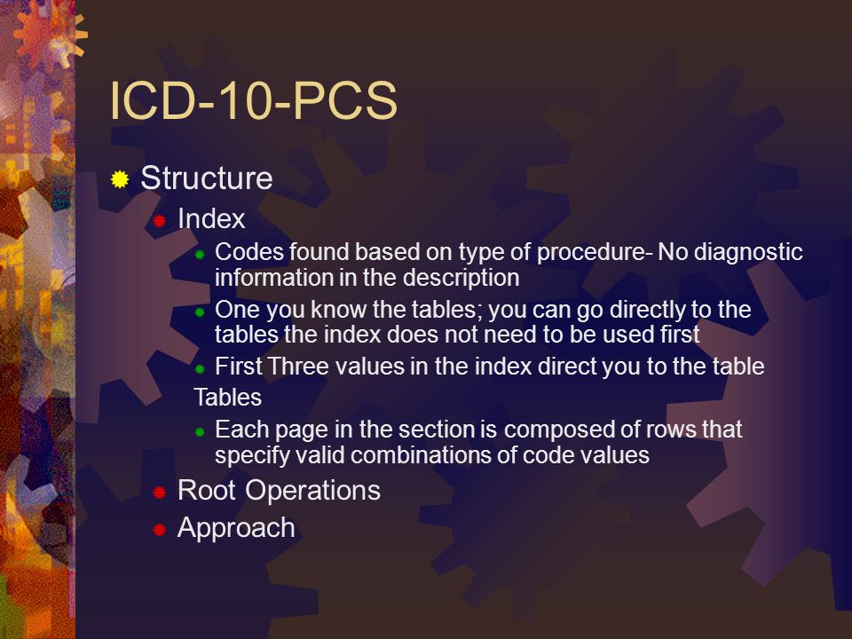 ICD-10-PCS  Structure  Index  Codes found based on type of procedure- No diagnostic information in the description  One you know the tables; you can go directly to the tables the index does not need to be used first  First Three values in the index direct you to the table Tables  Each page in the section is composed of rows that specify valid combinations of code values  Root Operations  Approach
