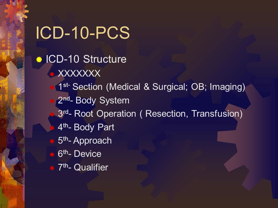 ICD-10-PCS  ICD-10 Structure  XXXXXXX  1 st- Section (Medical & Surgical; OB; Imaging)  2 nd - Body System  3 rd - Root Operation ( Resection, Transfusion)  4 th - Body Part  5 th - Approach  6 th - Device  7 th - Qualifier