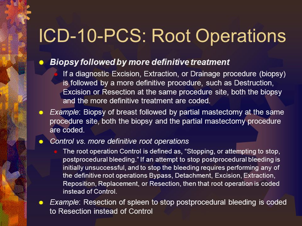 ICD-10-PCS: Root Operations  Biopsy followed by more definitive treatment  If a diagnostic Excision, Extraction, or Drainage procedure (biopsy) is followed by a more definitive procedure, such as Destruction, Excision or Resection at the same procedure site, both the biopsy and the more definitive treatment are coded.