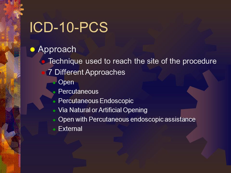 ICD-10-PCS  Approach  Technique used to reach the site of the procedure  7 Different Approaches  Open  Percutaneous  Percutaneous Endoscopic  Via Natural or Artificial Opening  Open with Percutaneous endoscopic assistance  External