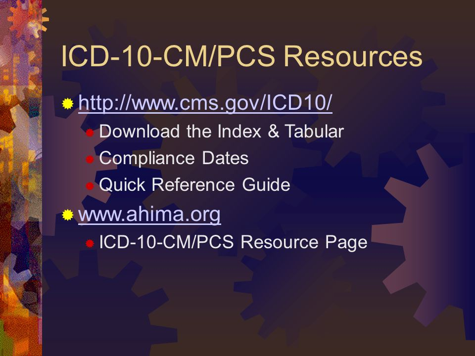ICD-10-CM/PCS Resources  http://www.cms.gov/ICD10/ http://www.cms.gov/ICD10/  Download the Index & Tabular  Compliance Dates  Quick Reference Guide  www.ahima.org www.ahima.org  ICD-10-CM/PCS Resource Page