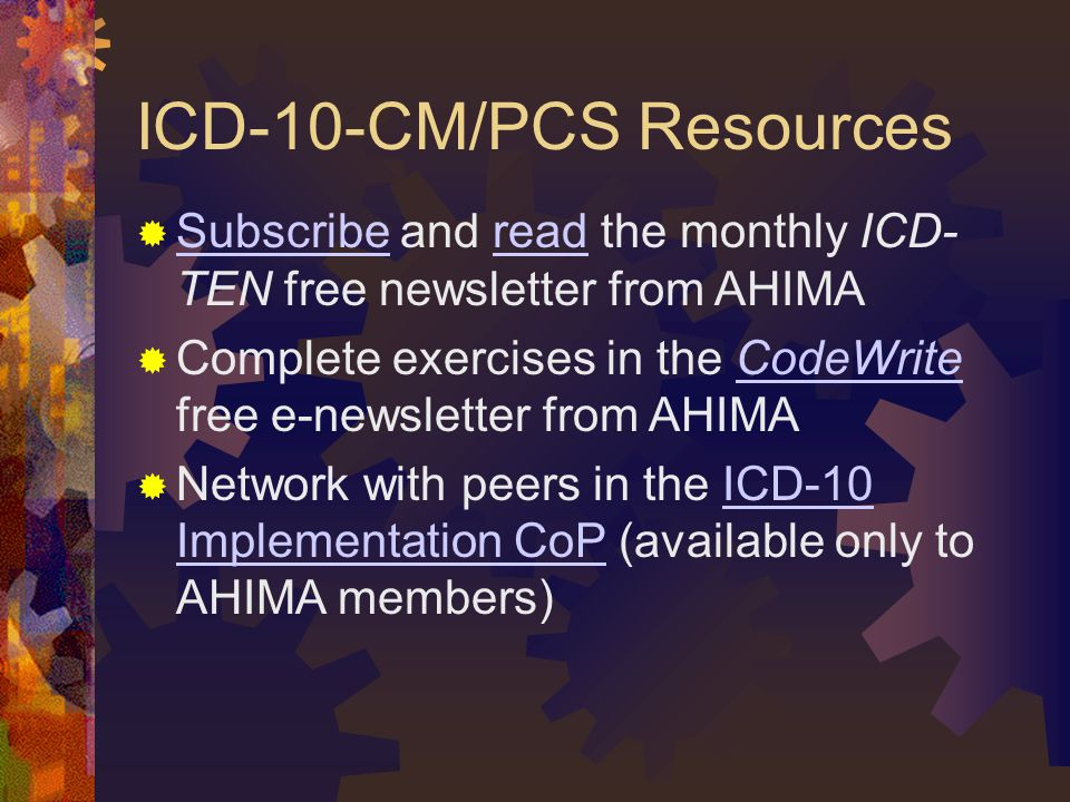 ICD-10-CM/PCS Resources  Subscribe and read the monthly ICD- TEN free newsletter from AHIMA Subscriberead  Complete exercises in the CodeWrite free e-newsletter from AHIMACodeWrite  Network with peers in the ICD-10 Implementation CoP (available only to AHIMA members)ICD-10 Implementation CoP