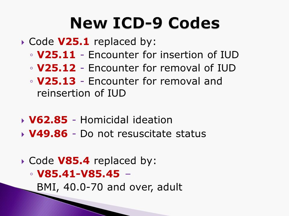  Code V25.1 replaced by: ◦V25.11 - Encounter for insertion of IUD ◦V25.12 - Encounter for removal of IUD ◦V25.13 - Encounter for removal and reinsertion of IUD  V62.85 - Homicidal ideation  V49.86 - Do not resuscitate status  Code V85.4 replaced by: ◦V85.41-V85.45 – BMI, 40.0-70 and over, adult