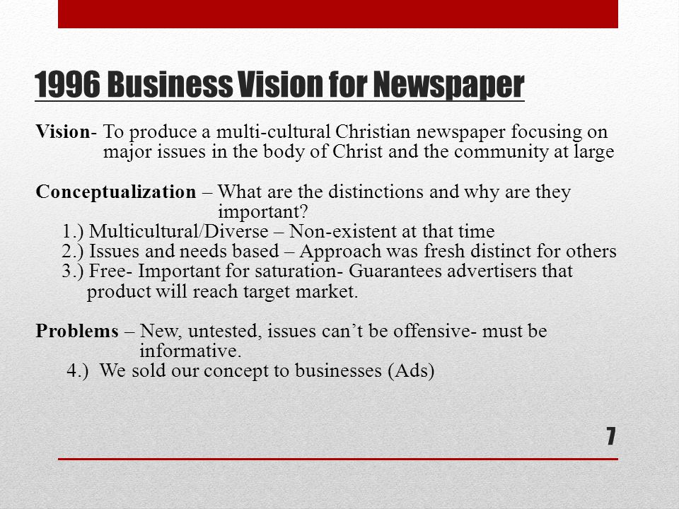 1996 Business Vision for Newspaper 7 Vision- To produce a multi-cultural Christian newspaper focusing on major issues in the body of Christ and the community at large Conceptualization – What are the distinctions and why are they important.