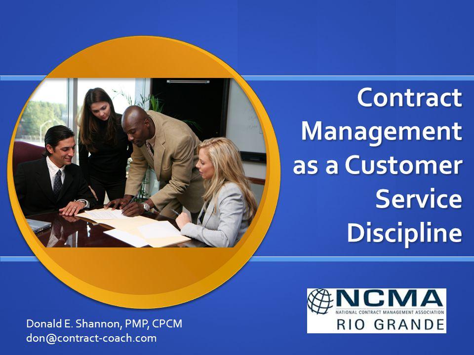 Contract Management as a Customer Service Discipline Donald E. Shannon, PMP, CPCM don@contract-coach.com