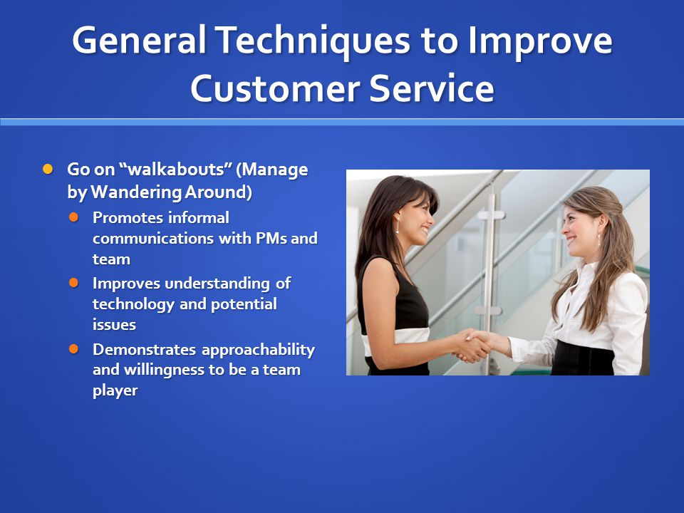 General Techniques to Improve Customer Service Go on walkabouts (Manage by Wandering Around) Go on walkabouts (Manage by Wandering Around) Promotes informal communications with PMs and team Promotes informal communications with PMs and team Improves understanding of technology and potential issues Improves understanding of technology and potential issues Demonstrates approachability and willingness to be a team player Demonstrates approachability and willingness to be a team player
