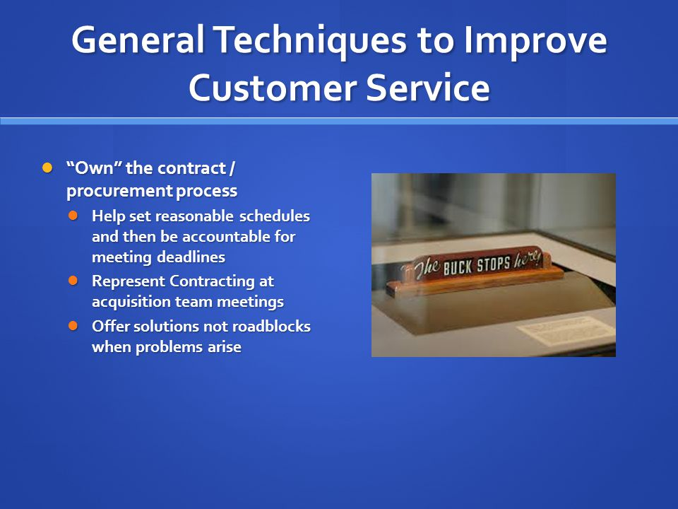 General Techniques to Improve Customer Service Own the contract / procurement process Own the contract / procurement process Help set reasonable schedules and then be accountable for meeting deadlines Help set reasonable schedules and then be accountable for meeting deadlines Represent Contracting at acquisition team meetings Represent Contracting at acquisition team meetings Offer solutions not roadblocks when problems arise Offer solutions not roadblocks when problems arise