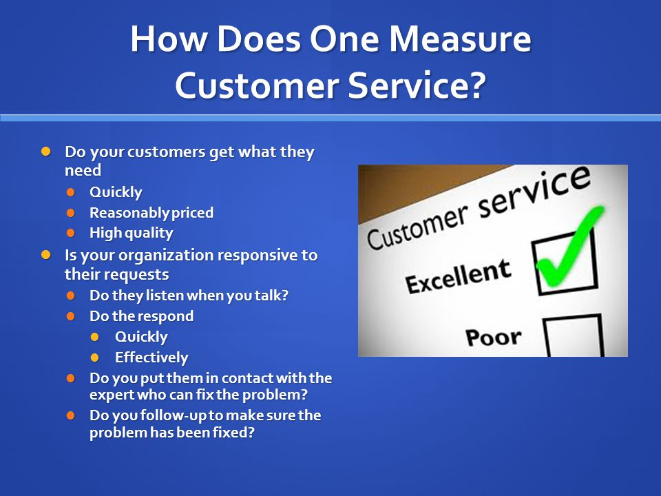 How Does One Measure Customer Service? Do your customers get what they need Do your customers get what they need Quickly Quickly Reasonably priced Rea
