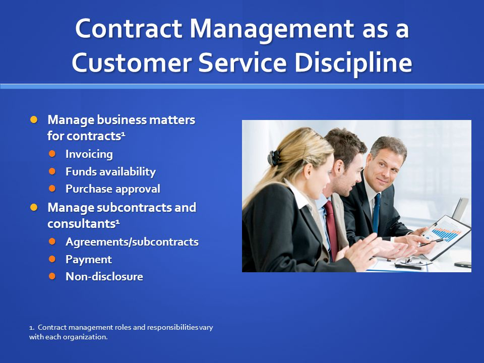 Contract Management as a Customer Service Discipline Manage business matters for contracts 1 Manage business matters for contracts 1 Invoicing Invoicing Funds availability Funds availability Purchase approval Purchase approval Manage subcontracts and consultants 1 Manage subcontracts and consultants 1 Agreements/subcontracts Agreements/subcontracts Payment Payment Non-disclosure Non-disclosure 1.