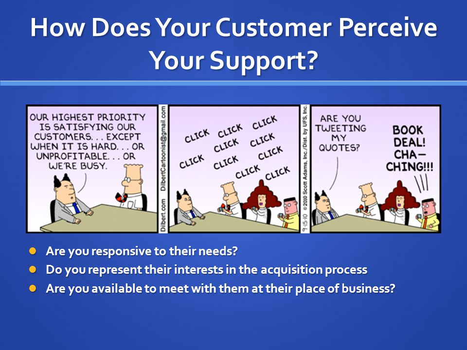 How Does Your Customer Perceive Your Support. Are you responsive to their needs.