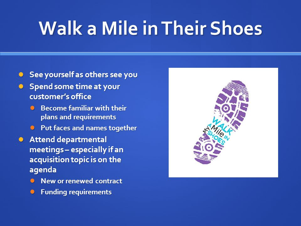 Walk a Mile in Their Shoes See yourself as others see you See yourself as others see you Spend some time at your customer's office Spend some time at your customer's office Become familiar with their plans and requirements Become familiar with their plans and requirements Put faces and names together Put faces and names together Attend departmental meetings – especially if an acquisition topic is on the agenda Attend departmental meetings – especially if an acquisition topic is on the agenda New or renewed contract New or renewed contract Funding requirements Funding requirements