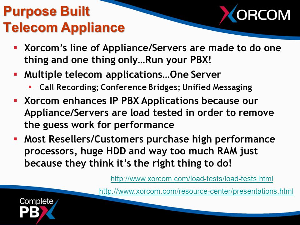 Purpose Built Telecom Appliance  Xorcom's line of Appliance/Servers are made to do one thing and one thing only…Run your PBX!  Multiple telecom appl