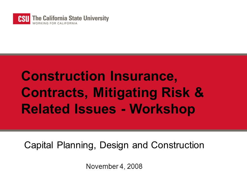 Construction Insurance, Contracts, Mitigating Risk & Related Issues - Workshop Capital Planning, Design and Construction November 4, 2008