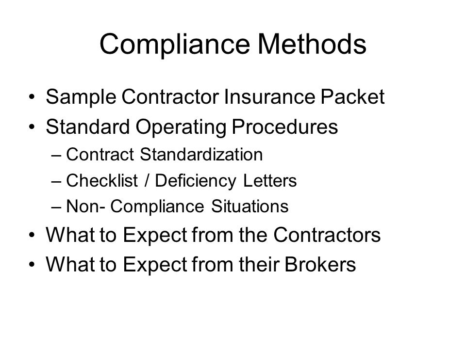 Compliance Methods Sample Contractor Insurance Packet Standard Operating Procedures –Contract Standardization –Checklist / Deficiency Letters –Non- Compliance Situations What to Expect from the Contractors What to Expect from their Brokers