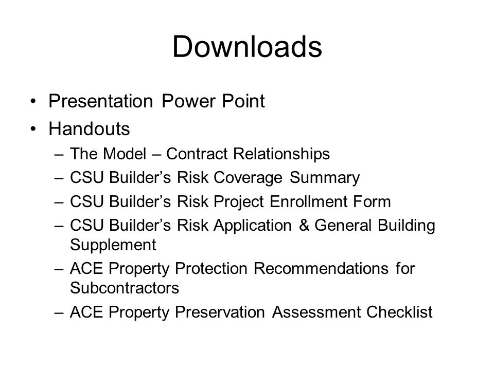 Downloads Presentation Power Point Handouts –The Model – Contract Relationships –CSU Builder's Risk Coverage Summary –CSU Builder's Risk Project Enrollment Form –CSU Builder's Risk Application & General Building Supplement –ACE Property Protection Recommendations for Subcontractors –ACE Property Preservation Assessment Checklist