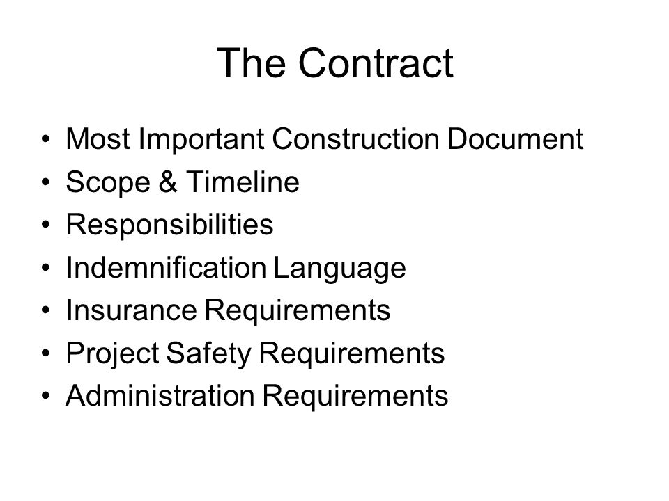 The Contract Most Important Construction Document Scope & Timeline Responsibilities Indemnification Language Insurance Requirements Project Safety Requirements Administration Requirements