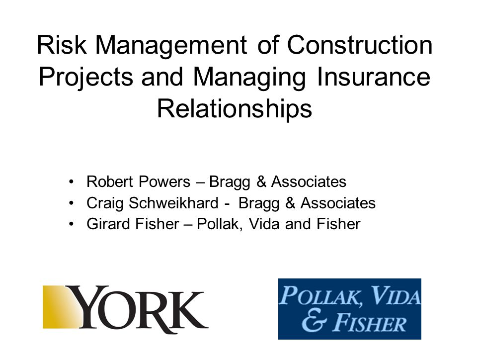 Risk Management of Construction Projects and Managing Insurance Relationships Robert Powers – Bragg & Associates Craig Schweikhard - Bragg & Associates Girard Fisher – Pollak, Vida and Fisher