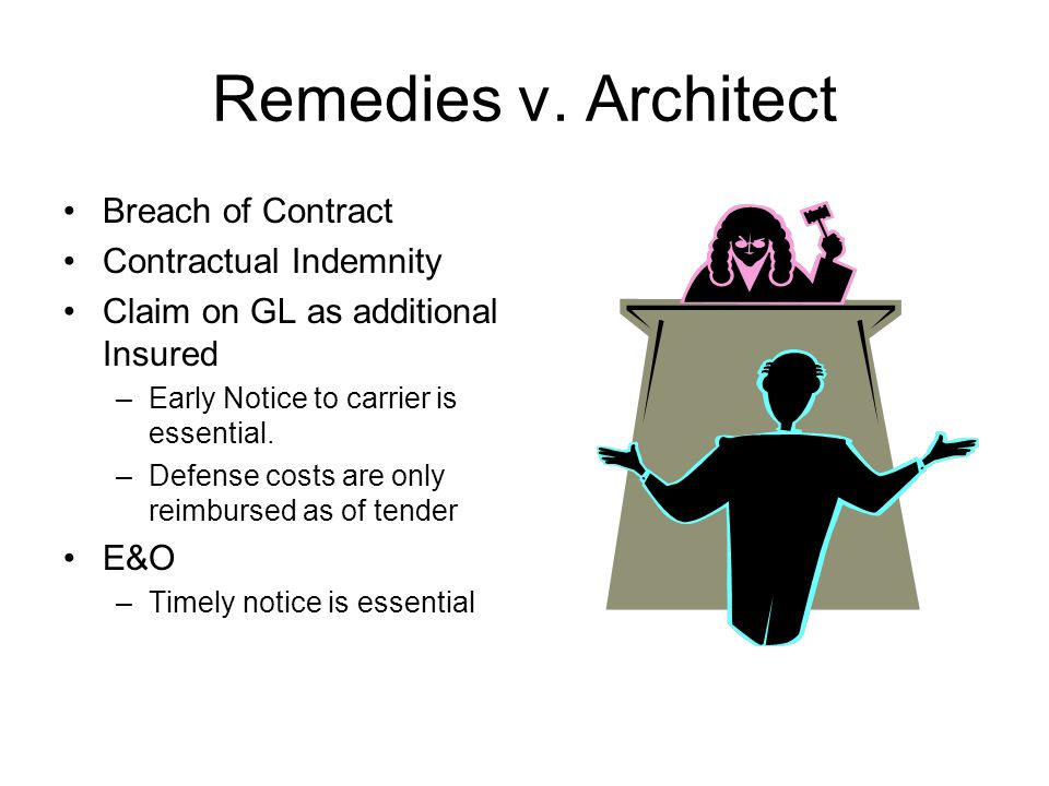 Remedies v. Architect Breach of Contract Contractual Indemnity Claim on GL as additional Insured –Early Notice to carrier is essential. –Defense costs