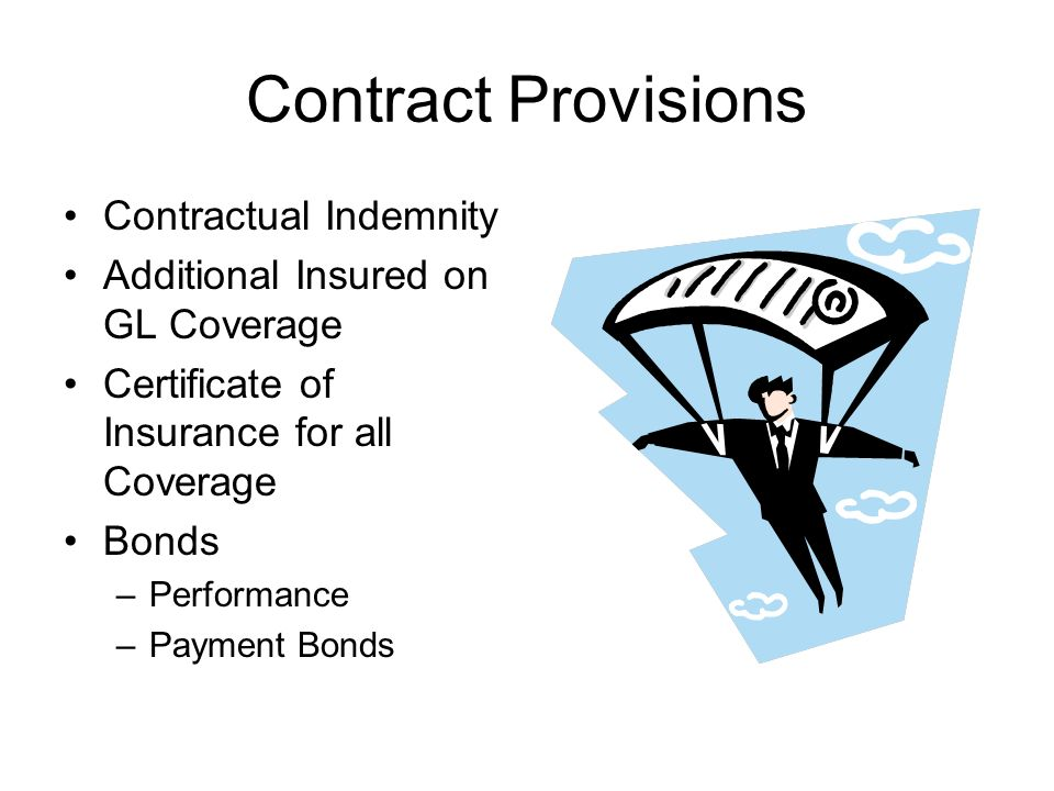 Contract Provisions Contractual Indemnity Additional Insured on GL Coverage Certificate of Insurance for all Coverage Bonds –Performance –Payment Bonds