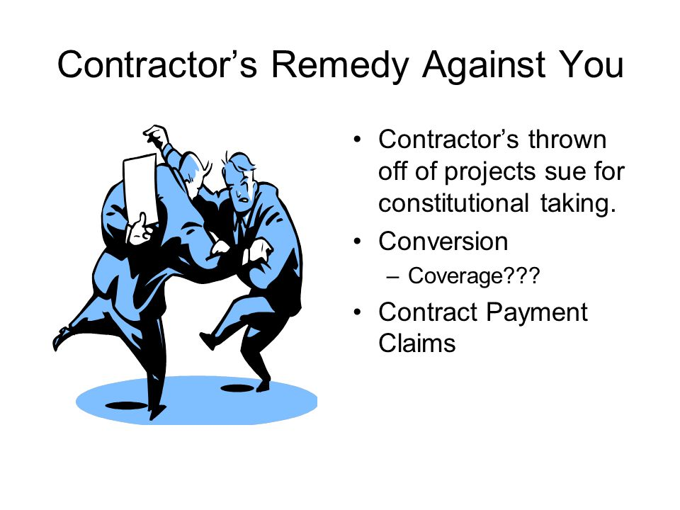 Contractor's Remedy Against You Contractor's thrown off of projects sue for constitutional taking.
