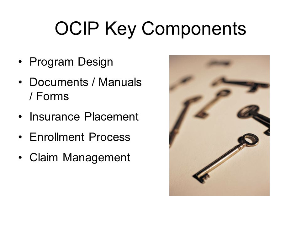 OCIP Key Components Program Design Documents / Manuals / Forms Insurance Placement Enrollment Process Claim Management