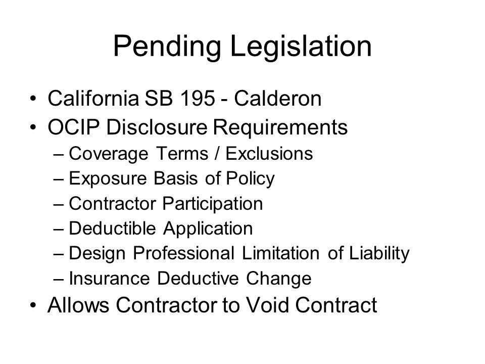 Pending Legislation California SB 195 - Calderon OCIP Disclosure Requirements –Coverage Terms / Exclusions –Exposure Basis of Policy –Contractor Parti
