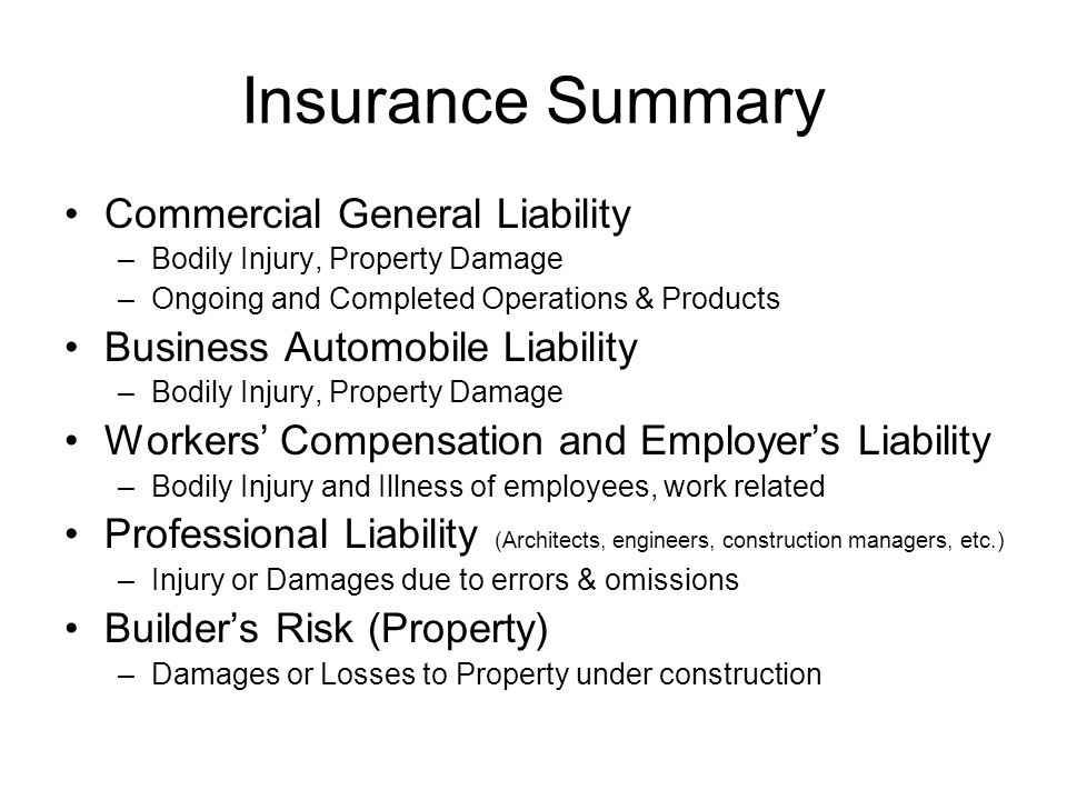 Insurance Summary Commercial General Liability –Bodily Injury, Property Damage –Ongoing and Completed Operations & Products Business Automobile Liability –Bodily Injury, Property Damage Workers' Compensation and Employer's Liability –Bodily Injury and Illness of employees, work related Professional Liability (Architects, engineers, construction managers, etc.) –Injury or Damages due to errors & omissions Builder's Risk (Property) –Damages or Losses to Property under construction
