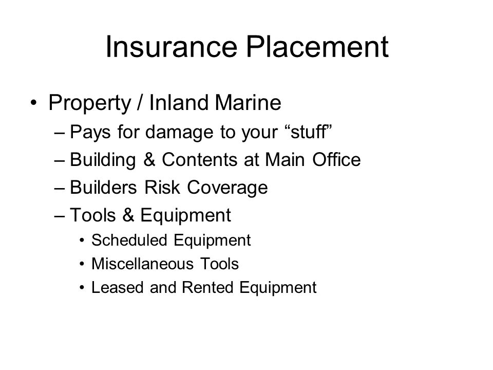 Insurance Placement Property / Inland Marine –Pays for damage to your stuff –Building & Contents at Main Office –Builders Risk Coverage –Tools & Equipment Scheduled Equipment Miscellaneous Tools Leased and Rented Equipment