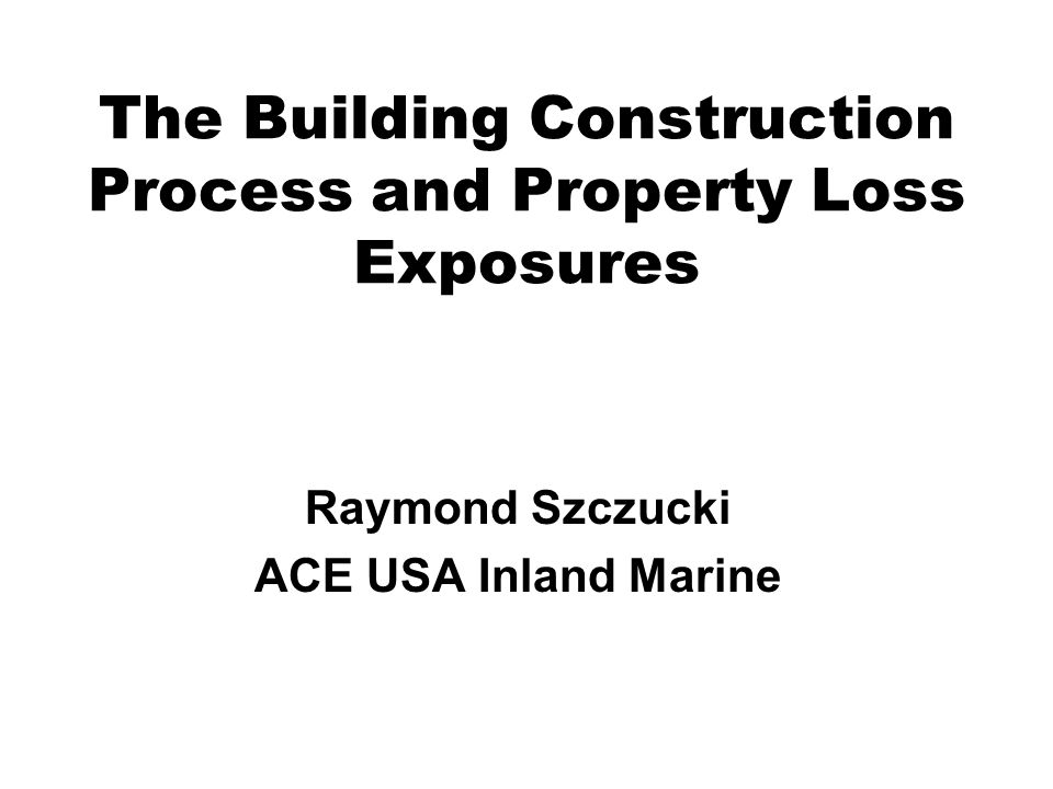 The Building Construction Process and Property Loss Exposures Raymond Szczucki ACE USA Inland Marine