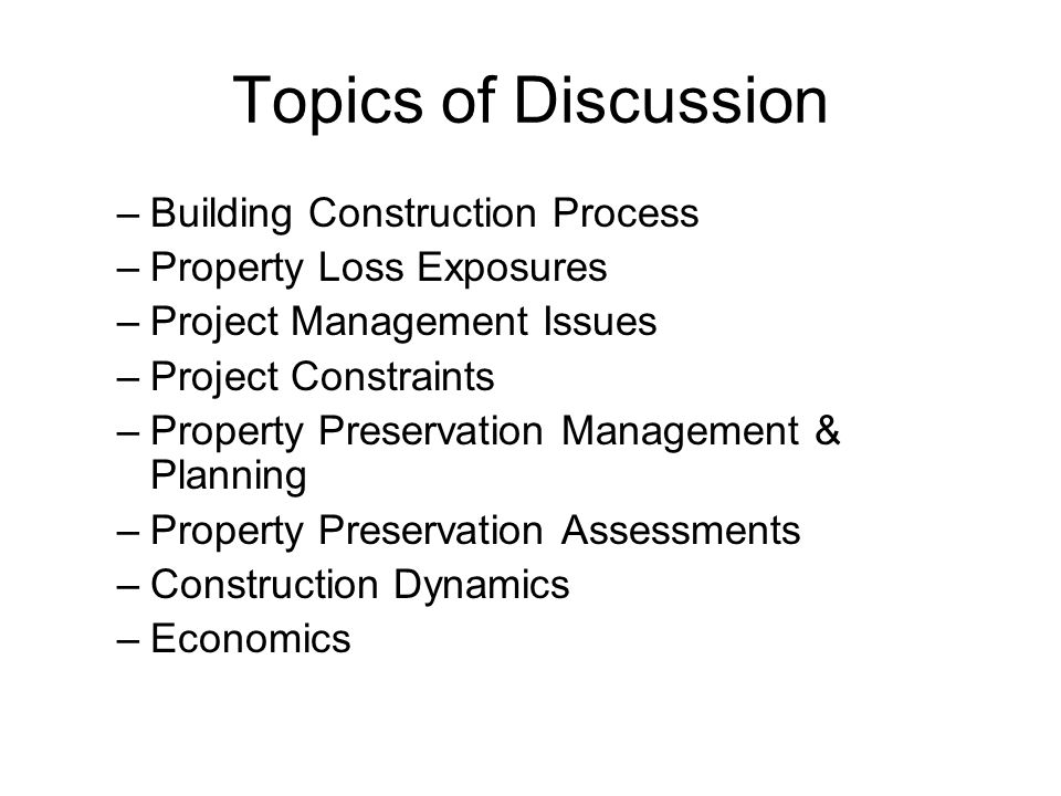 Topics of Discussion –Building Construction Process –Property Loss Exposures –Project Management Issues –Project Constraints –Property Preservation Management & Planning –Property Preservation Assessments –Construction Dynamics –Economics
