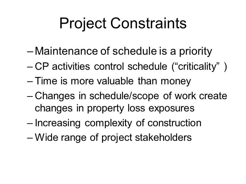 Project Constraints –Maintenance of schedule is a priority –CP activities control schedule ( criticality ) –Time is more valuable than money –Changes in schedule/scope of work create changes in property loss exposures –Increasing complexity of construction –Wide range of project stakeholders