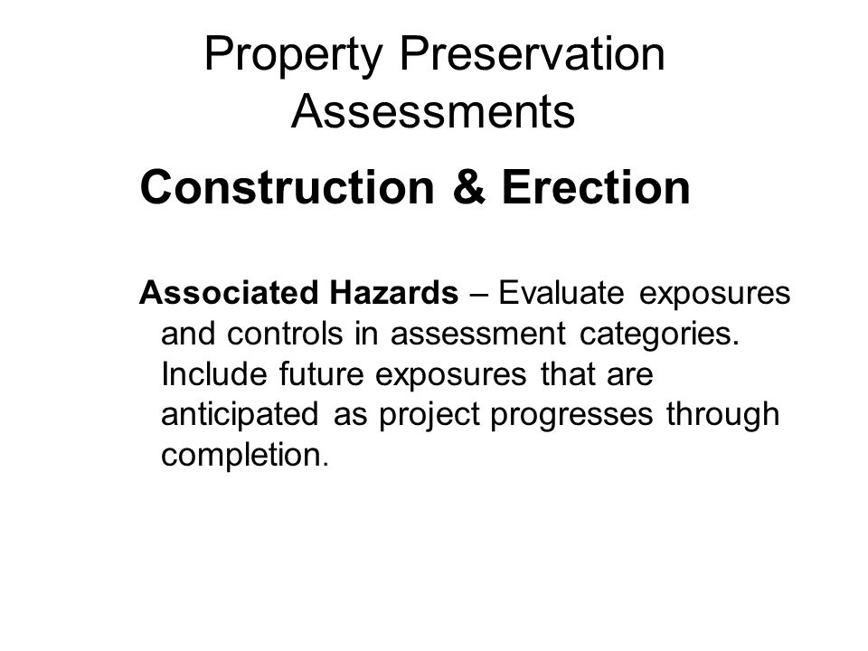 Property Preservation Assessments Construction & Erection Associated Hazards – Evaluate exposures and controls in assessment categories.