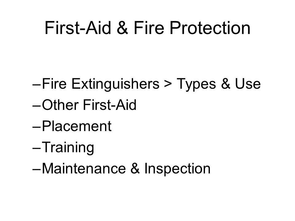 First-Aid & Fire Protection –Fire Extinguishers > Types & Use –Other First-Aid –Placement –Training –Maintenance & Inspection