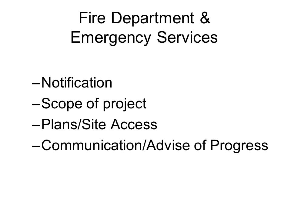 Fire Department & Emergency Services –Notification –Scope of project –Plans/Site Access –Communication/Advise of Progress